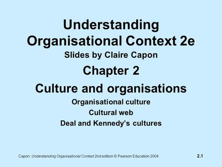 2.1 Capon: Understanding Organisational Context 2nd edition © Pearson Education 2004 Understanding Organisational Context 2e Slides by Claire Capon Chapter.