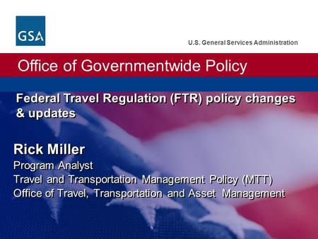 Office of Governmentwide Policy U.S. General Services Administration Federal Travel Regulation (FTR) policy changes & updates Rick Miller Program Analyst.