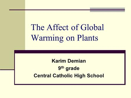 The Affect of Global Warming on Plants Karim Demian 9 th grade Central Catholic High School.