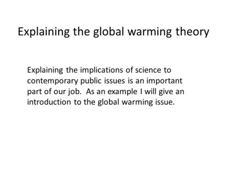 Explaining the global warming theory Explaining the implications of science to contemporary public issues is an important part of our job. As an example.