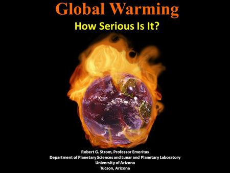 Global Warming How Serious Is It? Robert G. Strom, Professor Emeritus Department of Planetary Sciences and Lunar and Planetary Laboratory University of.