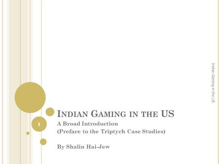I NDIAN G AMING IN THE US A Broad Introduction (Preface to the Triptych Case Studies) By Shalin Hai-Jew 1 Indian Gaming in the US.