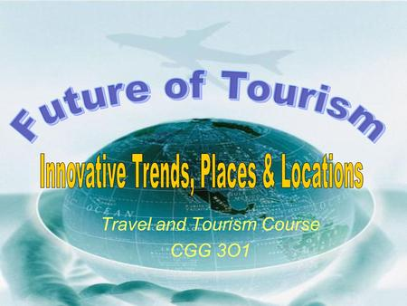 Travel and Tourism Course CGG 3O1. What and where will tourists be traveling on or to within the next several years?