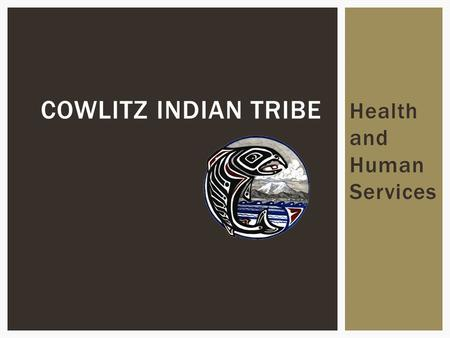 Health and Human Services COWLITZ INDIAN TRIBE. Policy and Budgeting Set by Tribal Council and Health Board.  Bill Iyall, Chairman, Cowlitz Indian Tribe.
