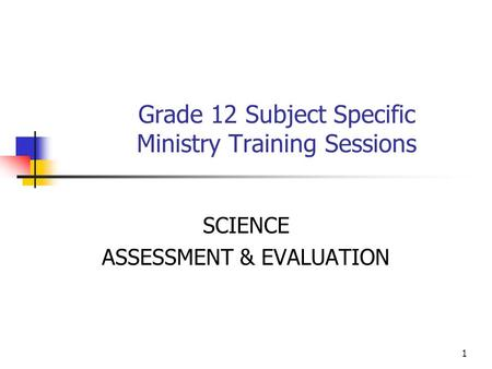 1 Grade 12 Subject Specific Ministry Training Sessions SCIENCE ASSESSMENT & EVALUATION.