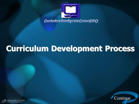 Curriculum Development Center (CDC) Curriculum Development Process Continue.