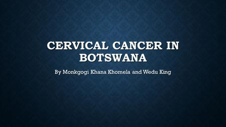CERVICAL CANCER IN BOTSWANA By Monkgogi Khana Khomela and Wedu King.