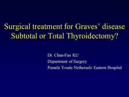 Surgical treatment for Graves' disease Subtotal or Total Thyroidectomy? Dr. Chun-Fan KU Department of Surgery Pamela Youde Nethersole Eastern Hospital.