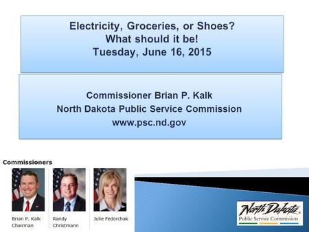 Commissioner Brian P. Kalk North Dakota Public Service Commission www.psc.nd.gov Commissioner Brian P. Kalk North Dakota Public Service Commission www.psc.nd.gov.