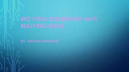 RIO VISTA ELEMENTARY ANTI BULLYING RULES BY: NATHAN MONCAYO.