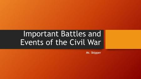 Important Battles and Events of the Civil War Mr. Skipper.