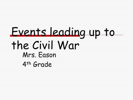 Events leading up to the Civil War Mrs. Eason 4 th Grade.