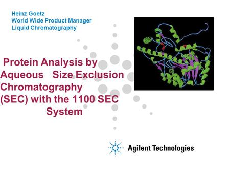 Heinz Goetz World Wide Product Manager Liquid Chromatography Protein Analysis by Aqueous Size Exclusion Chromatography (SEC) with the 1100 SEC System.