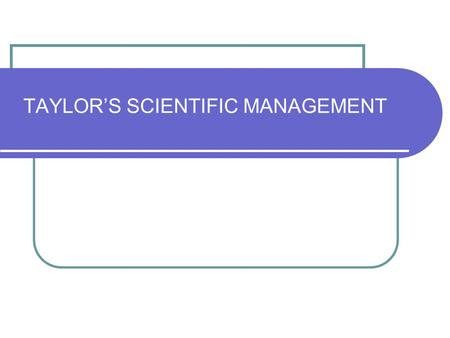 TAYLOR'S SCIENTIFIC MANAGEMENT. SCIENTIFIC MANAGEMENT F.W TAYLOR, an American laid the foundations of management as a science consisting of fundamental.