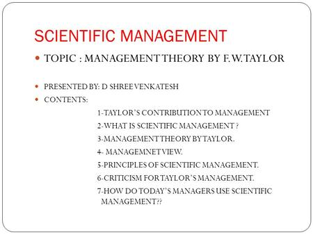 SCIENTIFIC MANAGEMENT TOPIC : MANAGEMENT THEORY BY F.W.TAYLOR PRESENTED BY: D SHREE VENKATESH CONTENTS: 1-TAYLOR'S CONTRIBUTION TO MANAGEMENT 2-WHAT IS.