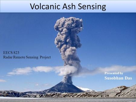 Volcanic Ash Sensing EECS 823 Radar Remote Sensing Project Presented by Susobhan Das.