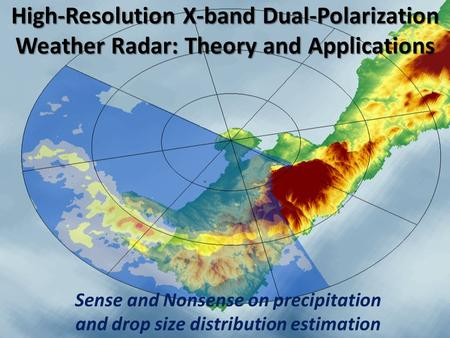 High-Resolution X-band Dual-Polarization Weather Radar: Theory and Applications Sense and Nonsense on precipitation and drop size distribution estimation.