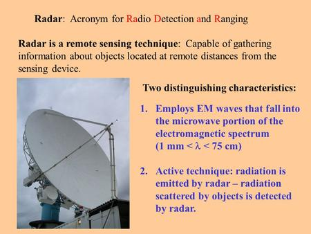 Radar: Acronym for Radio Detection and Ranging Radar is a remote sensing technique: Capable of gathering information about objects located at remote distances.