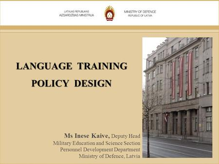 LANGUAGE TRAINING POLICY DESIGN Ms Inese Kaive, Deputy Head Military Education and Science Section Personnel Development Department Ministry of Defence,