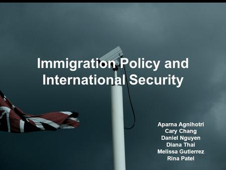 Immigration Policy and International Security Aparna Agnihotri Cary Chang Daniel Nguyen Diana Thai Melissa Gutierrez Rina Patel.