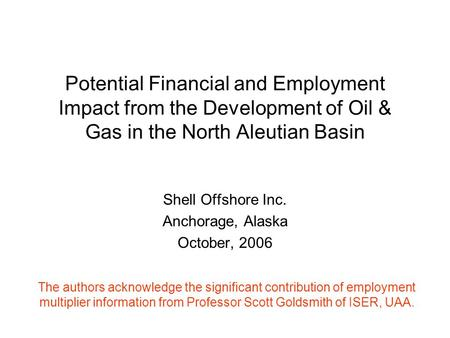 Potential Financial and Employment Impact from the Development of Oil & Gas in the North Aleutian Basin Shell Offshore Inc. Anchorage, Alaska October,