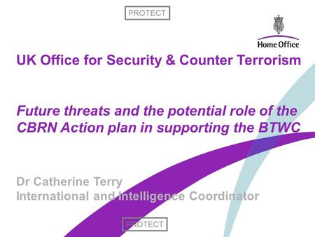 UK Office for Security & Counter Terrorism Future threats and the potential role of the CBRN Action plan in supporting the BTWC Dr Catherine Terry International.