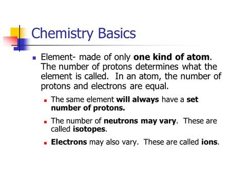 Chemistry Basics Element- made of only one kind of atom. The number of protons determines what the element is called. In an atom, the number of protons.