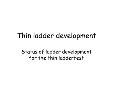 Thin ladder development Status of ladder development for the thin ladderfest.