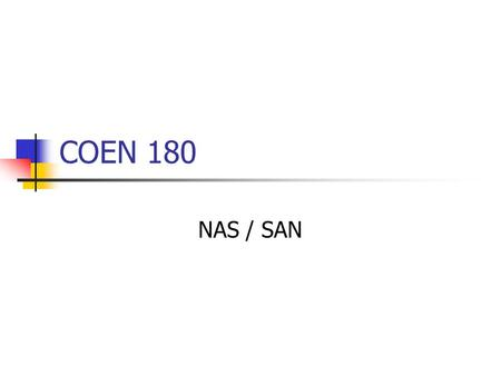 COEN 180 NAS / SAN. NAS Network Attached Storage (NAS) Each storage device has its own network interface. Filers: storage device that interfaces at the.