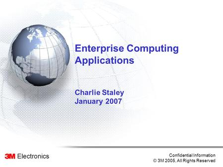Electronics Confidential Information © 3M 2005, All Rights Reserved Enterprise Computing Applications Charlie Staley January 2007.