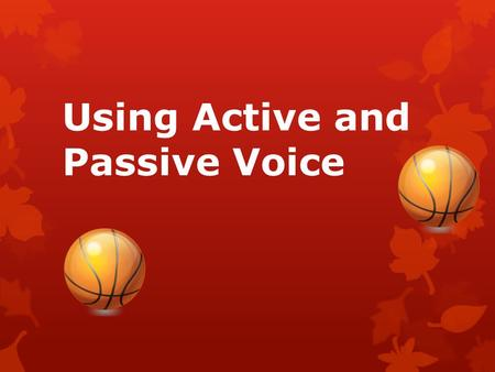 Using Active and Passive Voice. Would you rather…. or watch some random person sitting in the stands? watch LeBron play basketball?