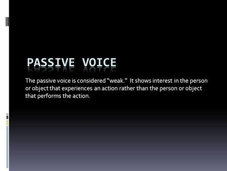 "The passive voice is considered ""weak."" It shows interest in the person or object that experiences an action rather than the person or object that performs."