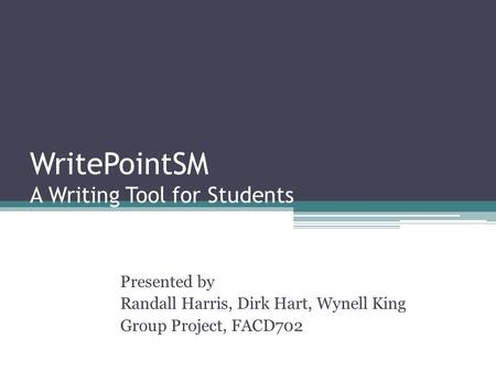 WritePointSM A Writing Tool for Students Presented by Randall Harris, Dirk Hart, Wynell King Group Project, FACD702.