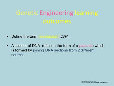 © Pearson Education Ltd 2009 This document may have been altered from the original Define the term recombinant DNA. A section of DNA (often in the form.