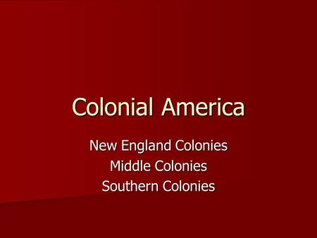 Colonial America New England Colonies Middle Colonies Southern Colonies.