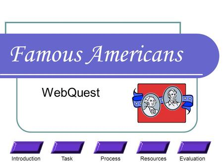 Famous Americans WebQuest TaskResourcesIntroductionEvaluationProcess.