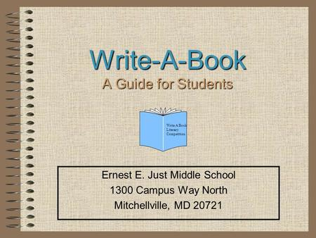 1 Write-A-Book A Guide for Students Ernest E. Just Middle School 1300 Campus Way North Mitchellville, MD 20721 Write A Book Literary Competition.