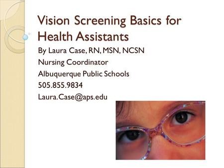 Vision Screening Basics for Health Assistants By Laura Case, RN, MSN, NCSN Nursing Coordinator Albuquerque Public Schools 505.855.9834