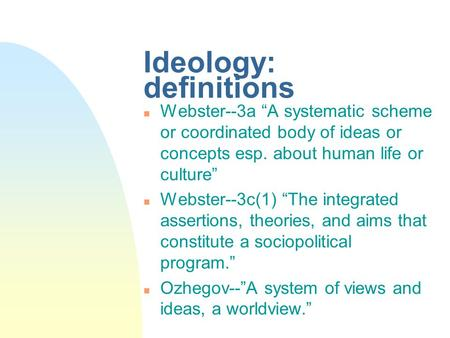 "Ideology: definitions n Webster--3a ""A systematic scheme or coordinated body of ideas or concepts esp. about human life or culture"" n Webster--3c(1) ""The."