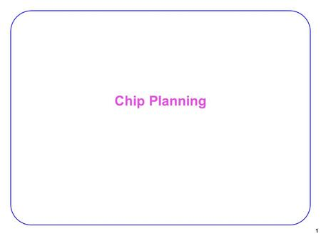 Chip Planning 1. Introduction Chip Planning:  Deals with large modules with −known areas −fixed/changeable shapes −(possibly fixed locations for some.