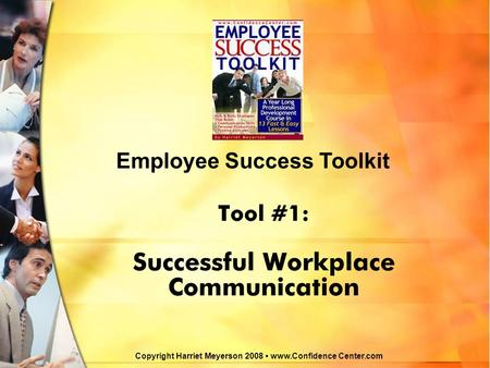 Tool #1: Successful Workplace Communication Employee Success Toolkit Copyright Harriet Meyerson 2008 www.Confidence Center.com.