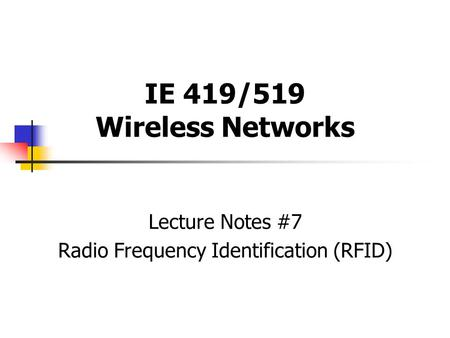 IE 419/519 Wireless Networks Lecture Notes #7 Radio Frequency Identification (RFID)