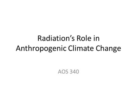Radiation's Role in Anthropogenic Climate Change AOS 340.