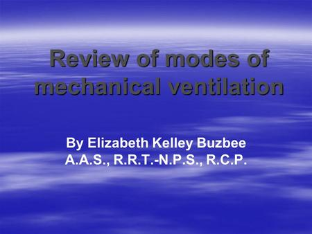 Review of modes of mechanical ventilation By Elizabeth Kelley Buzbee A.A.S., R.R.T.-N.P.S., R.C.P.