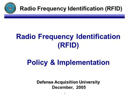 1 Defense Acquisition University Radio Frequency Identification (RFID) Policy & Implementation Defense Acquisition University December, 2005 Radio Frequency.