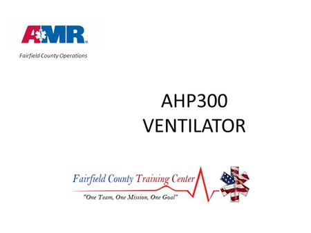 AHP300 VENTILATOR Prepared by Caesar Rondina, EMTP, SCT, EMTP, CES Fairfield County Operations.
