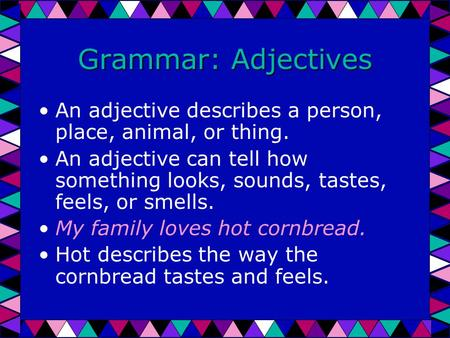 Grammar: Adjectives An adjective describes a person, place, animal, or thing. An adjective can tell how something looks, sounds, tastes, feels, or smells.