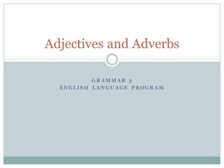 GRAMMAR 5 ENGLISH LANGUAGE PROGRAM Adjectives and Adverbs.