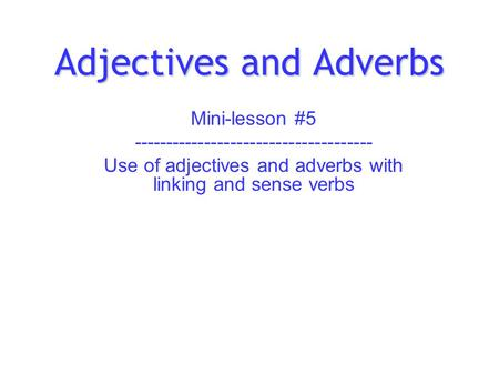 Adjectives and Adverbs Mini-lesson #5 ------------------------------------- Use of adjectives and adverbs with linking and sense verbs.