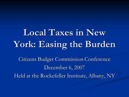 Local Taxes in New York: Easing the Burden Citizens Budget Commission Conference December 6, 2007 Held at the Rockefeller Institute, Albany, NY.